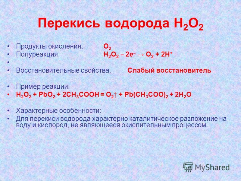 Перекись водорода Н 2 О 2 Продукты окисления: О 2 Полуреакция: Н 2 О 2 2e О 2 + 2Н + Восстановительные свойства:Слабый восстановитель Пример реакции: H 2 O 2 + PbO 2 + 2CH 3 COOH = O 2 + Pb(CH 3 COO) 2 + 2H 2 O Характерные особенности: Для перекиси в