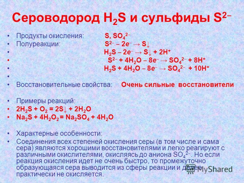 Сероводород Н 2 S и сульфиды S 2 Продукты окисления: S, SO 4 2 Полуреакции: S 2 2e S H 2 S 2e S + 2H + S 2 + 4H 2 O 8e SO 4 2 + 8H + H 2 S + 4H 2 O 8e SO 4 2 + 10H + Восстановительные свойства: Очень сильные восстановители Примеры реакций: 2H 2 S + O