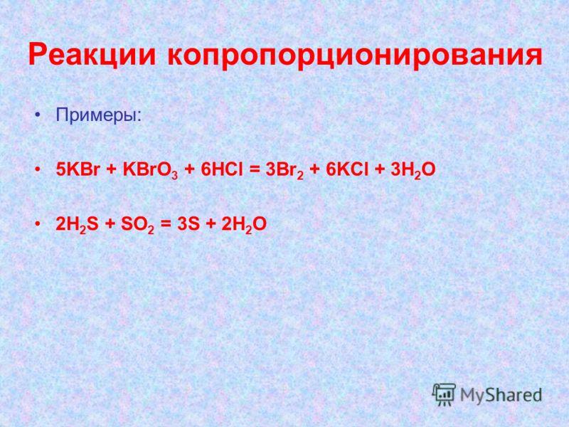 Реакции копропорционирования Примеры: 5KBr + KBrO 3 + 6HCl = 3Br 2 + 6KCl + 3H 2 O 2H 2 S + SO 2 = 3S + 2H 2 O