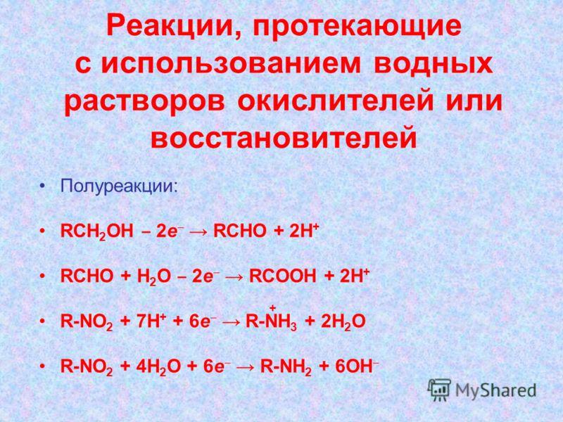 Реакции, протекающие с использованием водных растворов окислителей или восстановителей Полуреакции: RCH 2 OH 2e RCHO + 2H + RCHO + H 2 O 2e RCOOH + 2H + R-NO 2 + 7H + + 6e R-NH 3 + 2H 2 O R-NO 2 + 4H 2 O + 6e R-NH 2 + 6OH +