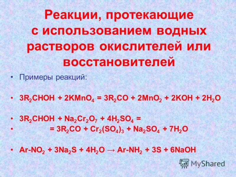 Реакции, протекающие с использованием водных растворов окислителей или восстановителей Примеры реакций: 3R 2 CHOH + 2KMnO 4 = 3R 2 CO + 2MnO 2 + 2KOH + 2H 2 O 3R 2 CHOH + Na 2 Cr 2 O 7 + 4H 2 SO 4 = = 3R 2 CO + Cr 2 (SO 4 ) 3 + Na 2 SO 4 + 7H 2 O Ar-