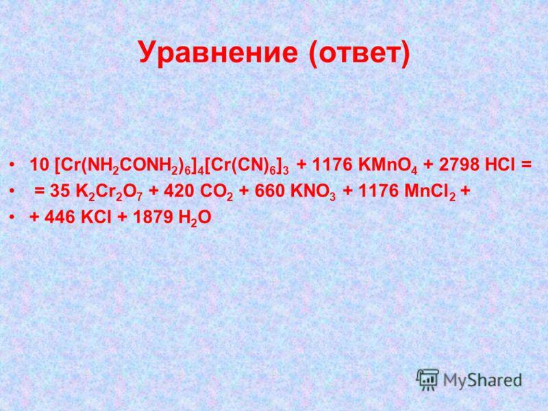Уравнение (ответ) 10 [Cr(NH 2 CONH 2 ) 6 ] 4 [Cr(CN) 6 ] 3 + 1176 KMnO 4 + 2798 HCl = = 35 K 2 Cr 2 O 7 + 420 CO 2 + 660 KNO 3 + 1176 MnCl 2 + + 446 KCl + 1879 H 2 O