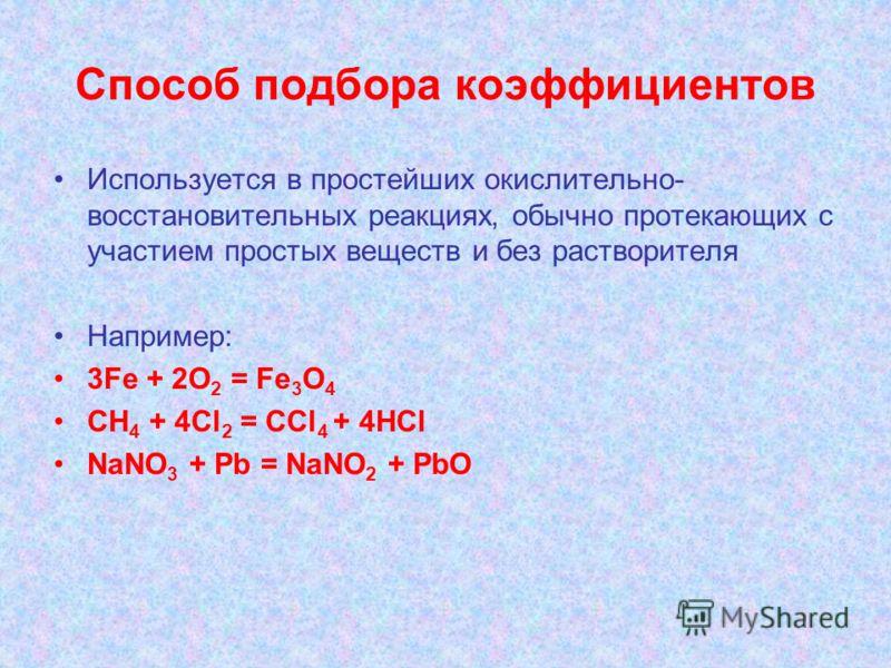Способ подбора коэффициентов Используется в простейших окислительно- восстановительных реакциях, обычно протекающих с участием простых веществ и без растворителя Например: 3Fe + 2O 2 = Fe 3 O 4 CH 4 + 4Cl 2 = CCl 4 + 4HCl NaNO 3 + Pb = NaNO 2 + PbO