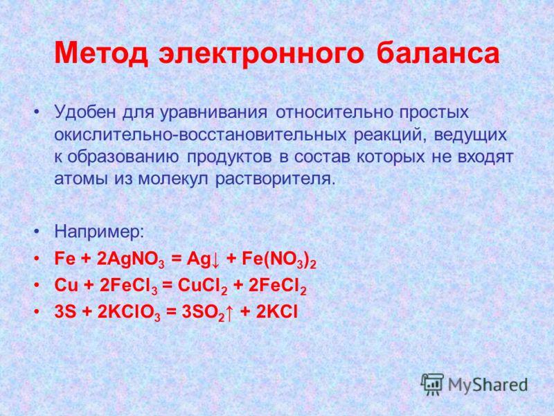 Метод электронного баланса Удобен для уравнивания относительно простых окислительно-восстановительных реакций, ведущих к образованию продуктов в состав которых не входят атомы из молекул растворителя. Например: Fe + 2AgNO 3 = Ag + Fe(NO 3 ) 2 Cu + 2F