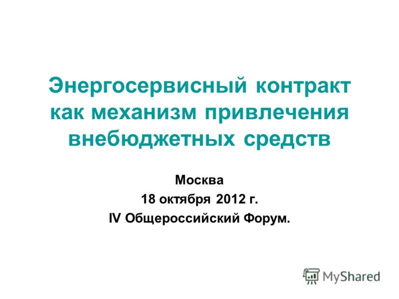 Энергосервисный контракт как механизм привлечения внебюджетных средств Москва 18 октября 2012 г. IV Общероссийский Форум.