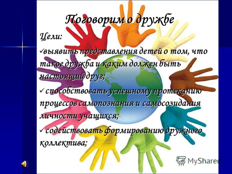 Поговорим о дружбе Цели: выявить представления детей о том, что такое дружба и каким должен быть настоящий друг; выявить представления детей о том, что такое дружба и каким должен быть настоящий друг; способствовать успешному протеканию процессов сам