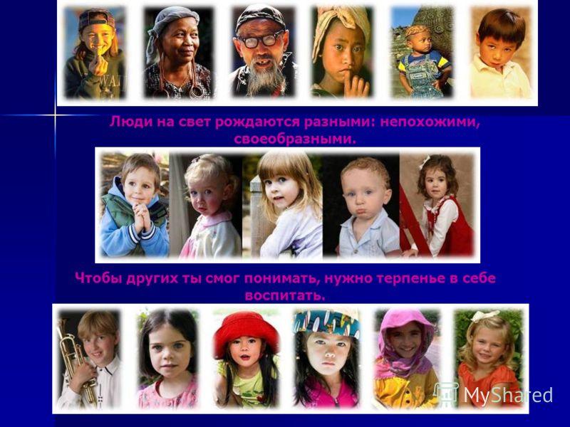 Люди на свет рождаются разными: непохожими, своеобразными. Чтобы других ты смог понимать, нужно терпенье в себе воспитать.
