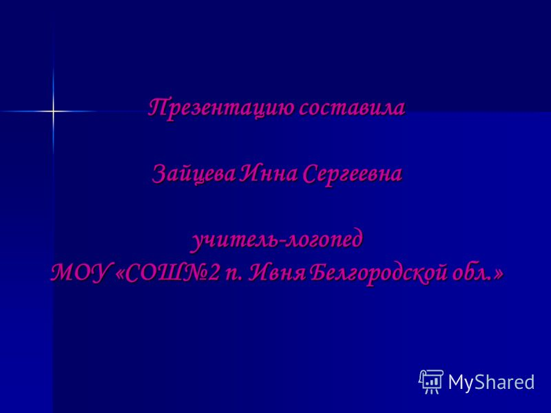 Презентацию составила Зайцева Инна Сергеевна учитель-логопед МОУ «СОШ2 п. Ивня Белгородской обл.»