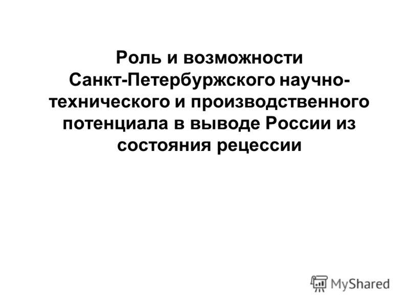 Роль и возможности Санкт-Петербуржского научно- технического и производственного потенциала в выводе России из состояния рецессии