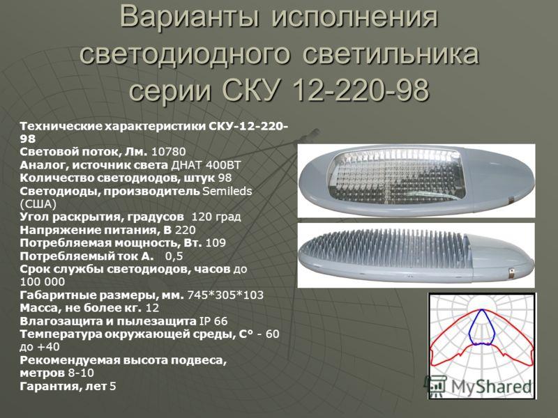 Варианты исполнения светодиодного светильника серии СКУ 12-220-98 Технические характеристики СКУ-12-220- 98 Световой поток, Лм. 10780 Аналог, источник света ДНАТ 400ВТ Количество светодиодов, штук 98 Светодиоды, производитель Semileds (США) Угол раск