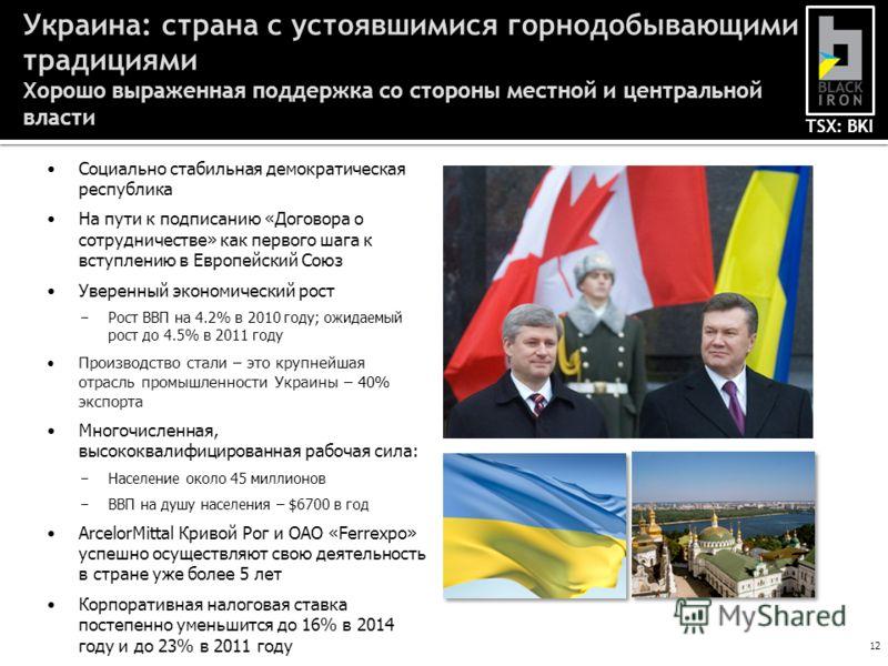 TSX: BKI 12 Украина: страна с устоявшимися горнодобывающими традициями Хорошо выраженная поддержка со стороны местной и центральной власти Социально стабильная демократическая республика На пути к подписанию «Договора о сотрудничестве» как первого ша