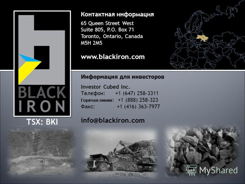 Контактная информация 65 Queen Street West Suite 805, P.O. Box 71 Toronto, Ontario, Canada M5H 2M5 www.blackiron.com TSX: BKI Информация для инвесторов Investor Cubed Inc. Телефон: +1 (647) 258-3311 Горячая линия : +1 (888) 258-323 Факс: +1 (416) 363