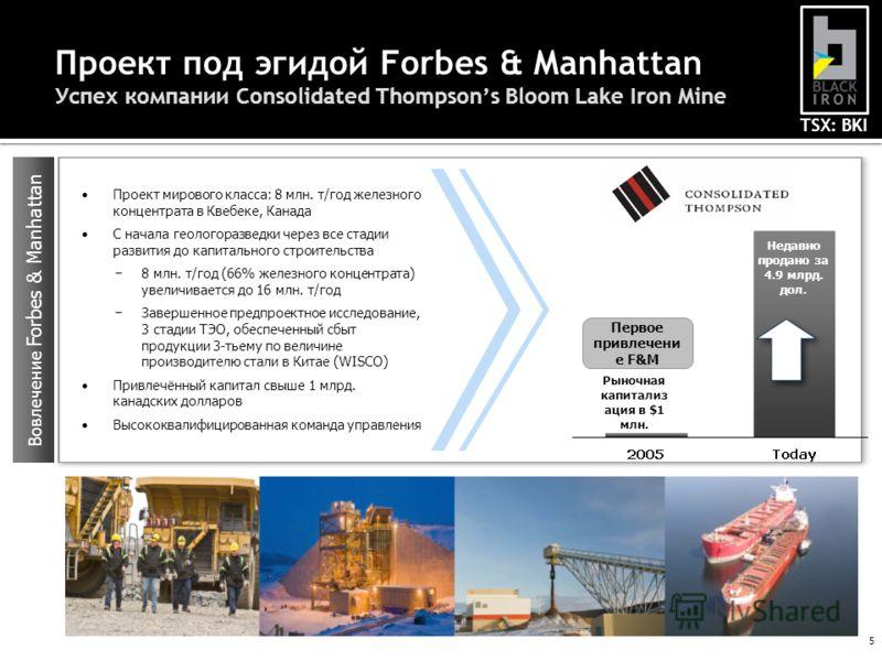 TSX: BKI 5 Проект под эгидой Forbes & Manhattan Успех компании Consolidated Thompsons Bloom Lake Iron Mine Проект мирового класса: 8 млн. т/год железного концентрата в Квебеке, Канада С начала геологоразведки через все стадии развития до капитального