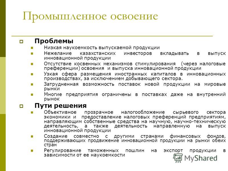 Промышленное освоение Проблемы Низкая наукоемкость выпускаемой продукции Нежелание казахстанских инвесторов вкладывать в выпуск инновационной продукции Отсутствие косвенных механизмов стимулирования (через налоговые преференции) освоения и выпуска ин