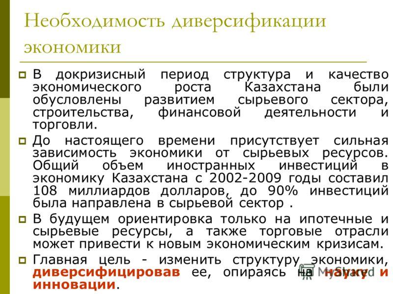 Необходимость диверсификации экономики В докризисный период структура и качество экономического роста Казахстана были обусловлены развитием сырьевого сектора, строительства, финансовой деятельности и торговли. До настоящего времени присутствует сильн