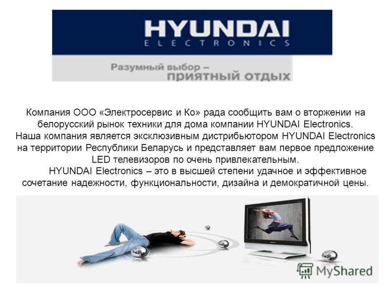 Компания ООО «Электросервис и Ко» рада сообщить вам о вторжении на белорусский рынок техники для дома компании HYUNDAI Electronics. Наша компания является эксклюзивным дистрибьютором HYUNDAI Electronics на территории Республики Беларусь и представляе