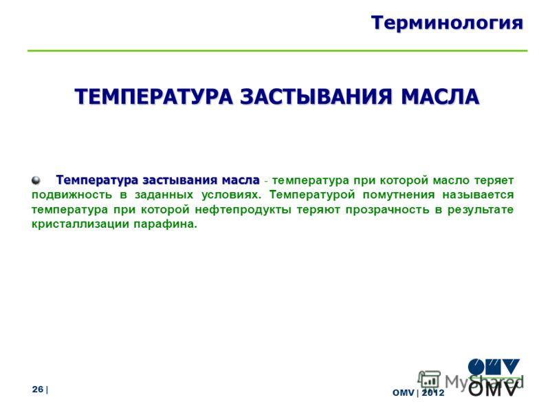 26 | OMV | 2012 Терминология Температура застывания масла Температура застывания масла - температура при которой масло теряет подвижность в заданных условиях. Температурой помутнения называется температура при которой нефтепродукты теряют прозрачност