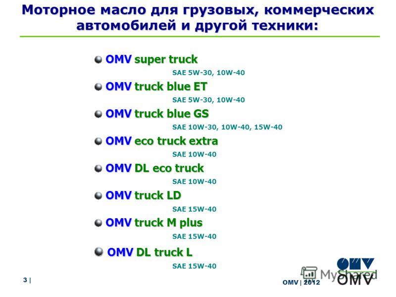 3 | OMV | 2012 Моторное масло для грузовых, коммерческих автомобилей и другой техники: OMV super truck SAE 5W-30, 10W-40 OMV truck blue ET SAE 5W-30, 10W-40 OMV truck blue GS SAE 10W-30, 10W-40, 15W-40 OMV eco truck extra SAE 10W-40 OMV DL eco truck