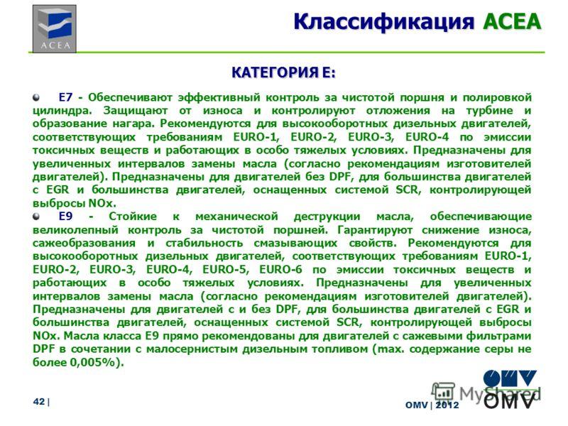 42 | OMV | 2012 Классификация ACEA КАТЕГОРИЯ E: E7 - Обеспечивают эффективный контроль за чистотой поршня и полировкой цилиндра. Защищают от износа и контролируют отложения на турбине и образование нагара. Рекомендуются для высокооборотных дизельных