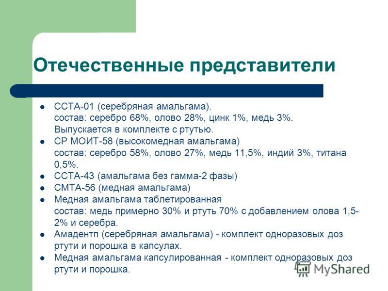 Отечественные представители ССТА-01 (серебряная амальгама). состав: серебро 68%, олово 28%, цинк 1%, медь 3%. Выпускается в комплекте с ртутью. СР МОИТ-58 (высокомедная амальгама) состав: серебро 58%, олово 27%, медь 11,5%, индий 3%, титана 0,5%. ССТ