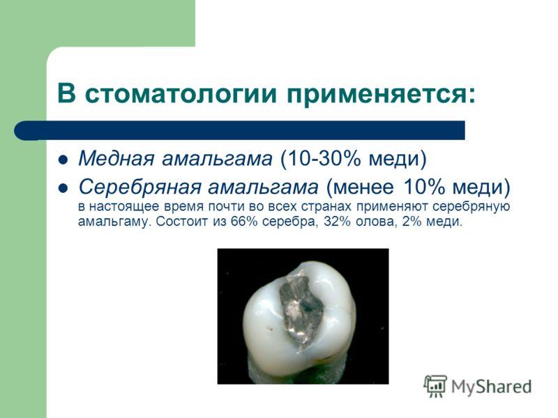 В стоматологии применяется: Медная амальгама (10-30% меди) Серебряная амальгама (менее 10% меди) в настоящее время почти во всех странах применяют серебряную амальгаму. Состоит из 66% серебра, 32% олова, 2% меди.