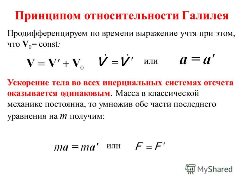 Принципом относительности Галилея Продифференцируем по времени выражение учтя при этом, что V 0 = const: Ускорение тела во всех инерциальных системах отсчета оказывается одинаковым. Масса в классической механике постоянна, то умножив обе части послед