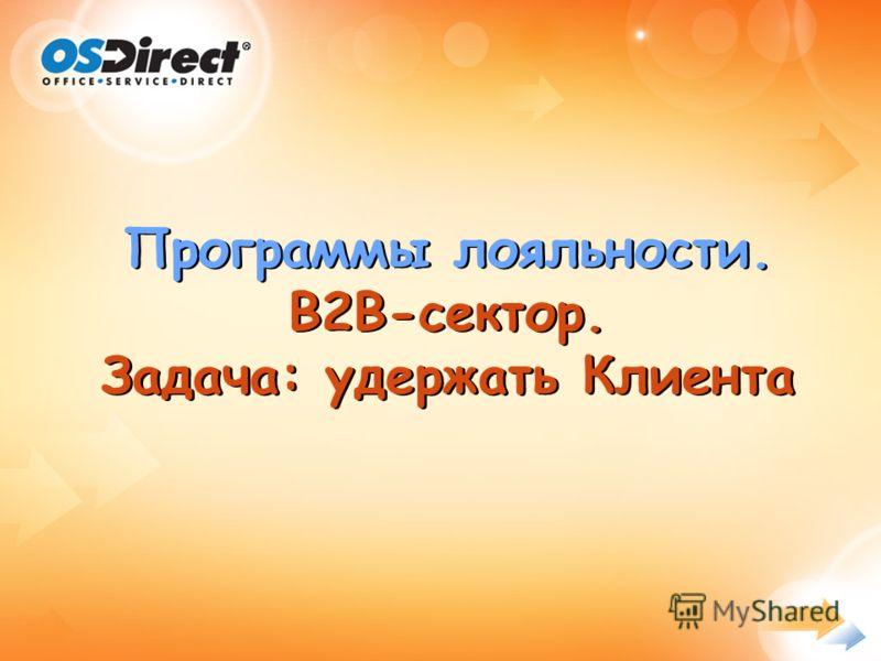 - 1 - Презентация возможностей маркетинг-группы OS-Direct Программы лояльности. B2B-сектор. Задача: удержать Клиента Программы лояльности. B2B-сектор. Задача: удержать Клиента