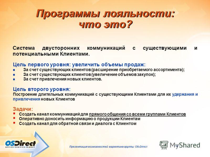 - 2 - Презентация возможностей маркетинг-группы OS-Direct Программы лояльности: что это? Система двусторонних коммуникаций с существующими и потенциальными Клиентами. Задачи: Создать канал коммуникаций для прямого общения со всеми группами Клиентов О
