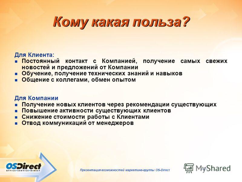 - 3 - Презентация возможностей маркетинг-группы OS-Direct Кому какая польза? Для Клиента: Постоянный контакт с Компанией, получение самых свежих новостей и предложений от Компании Обучение, получение технических знаний и навыков Общение с коллегами,
