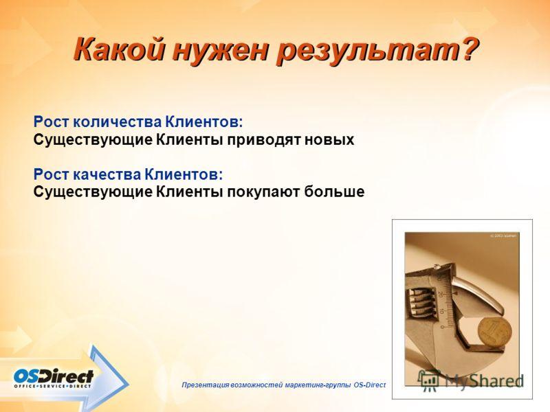 - 4 - Презентация возможностей маркетинг-группы OS-Direct Какой нужен результат? Рост количества Клиентов: Существующие Клиенты приводят новых Рост качества Клиентов: Существующие Клиенты покупают больше