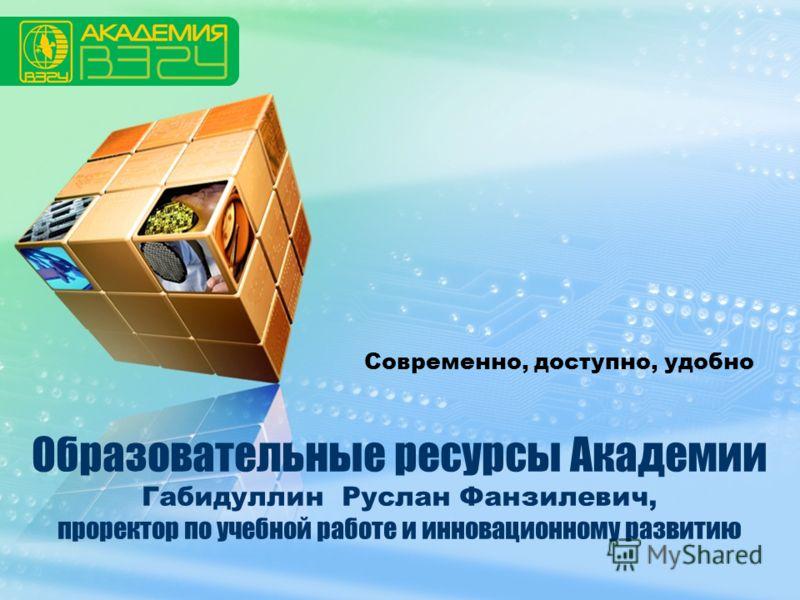 LOGO Образовательные ресурсы Академии Габидуллин Руслан Фанзилевич, проректор по учебной работе и инновационному развитию Современно, доступно, удобно