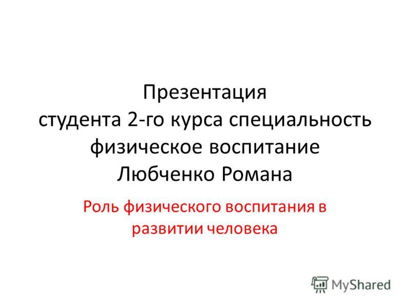 Презентация студента 2-го курса специальность физическое воспитание Любченко Романа Роль физического воспитания в развитии человека