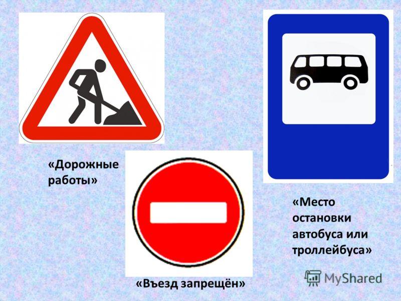 «Место остановки автобуса или троллейбуса» «Въезд запрещён» «Дорожные работы»
