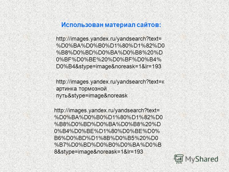 Использован материал сайтов: http://images.yandex.ru/yandsearch?text= %D0%BA%D0%B0%D1%80%D1%82%D0 %B8%D0%BD%D0%BA%D0%B8%20%D 0%BF%D0%BE%20%D0%BF%D0%B4% D0%B4&stype=image&noreask=1&lr=193 http://images.yandex.ru/yandsearch?text=к артинка тормозной пут