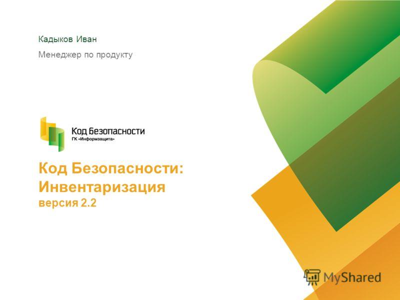 Кадыков Иван Менеджер по продукту Код Безопасности: Инвентаризация версия 2.2