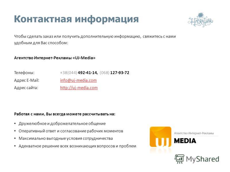 Контактная информация Чтобы сделать заказ или получить дополнительную информацию, свяжитесь с нами удобным для Вас способом: Агентство Интернет-Рекламы «UJ-Media» Телефоны:+38(044) 492-41-14, (068) 127-93-72 Адрес E-Mail:info@uj-media.com Адрес сайта