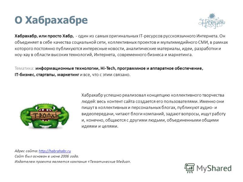 О Хабрахабре Хабрахабр, или просто Хабр, - один из самых оригинальных IT-ресурсов русскоязычного Интернета. Он объединяет в себе качества социальной сети, коллективных проектов и мультимедийного СМИ, в рамках которого постоянно публикуются интересные
