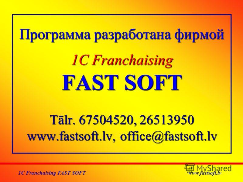 Программа разработана фирмой 1C Franchaising FAST SOFT Тālr. 67504520, 26513950 www.fastsoft.lv, office@fastsoft.lv 1C Franchaising FAST SOFT www.fastsoft.lv