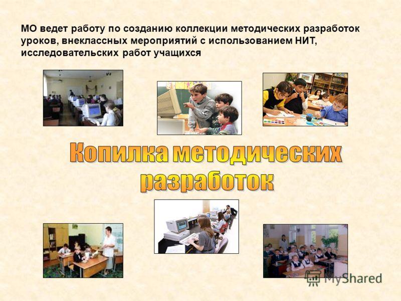 МО ведет работу по созданию коллекции методических разработок уроков, внеклассных мероприятий с использованием НИТ, исследовательских работ учащихся
