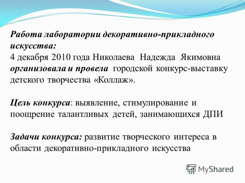 Работа лаборатории декоративно-прикладного искусства: 4 декабря 2010 года Николаева Надежда Якимовна организовала и провела городской конкурс-выставку детского творчества «Коллаж». Цель конкурса: выявление, стимулирование и поощрение талантливых дете