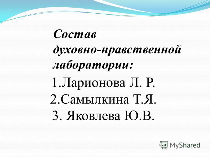 Состав духовно-нравственной лаборатории: 1.Ларионова Л. Р. 2.Самылкина Т.Я. 3. Яковлева Ю.В.