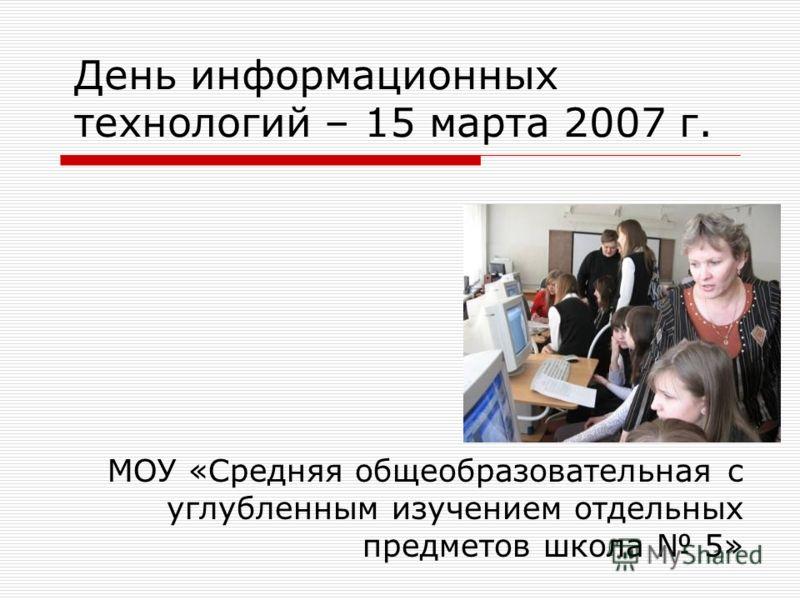 День информационных технологий – 15 марта 2007 г. МОУ «Средняя общеобразовательная с углубленным изучением отдельных предметов школа 5»