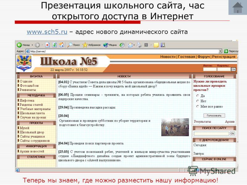 Презентация школьного сайта, час открытого доступа в Интернет Теперь мы знаем, где можно разместить нашу информацию! www.sch5.ruwww.sch5.ru – адрес нового динамического сайта