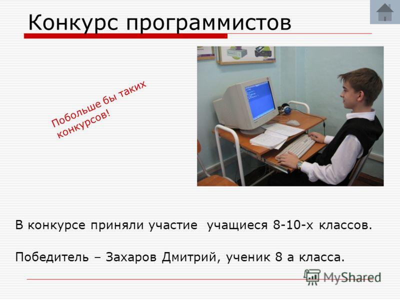 Конкурс программистов В конкурсе приняли участие учащиеся 8-10-х классов. Победитель – Захаров Дмитрий, ученик 8 а класса. Побольше бы таких конкурсов!