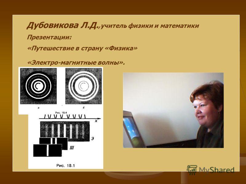 Дубовикова Л.Д.,учитель физики и математики Презентации: «Путешествие в страну «Физика» «Электро-магнитные волны».