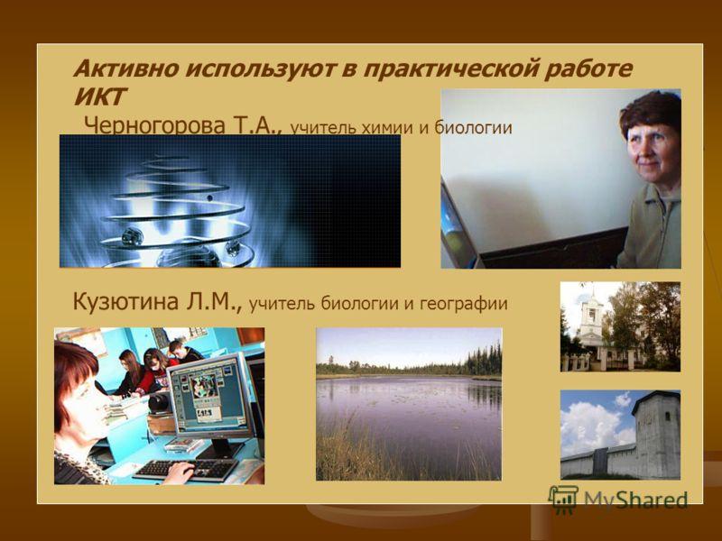 Активно используют в практической работе ИКТ Черногорова Т.А., учитель химии и биологии Кузютина Л.М., учитель биологии и географии