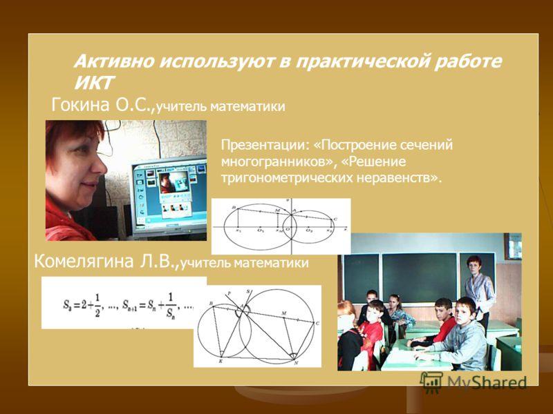 Активно используют в практической работе ИКТ Гокина О.С., учитель математики Комелягина Л.В., учитель математики Презентации: «Построение сечений многогранников», «Решение тригонометрических неравенств».