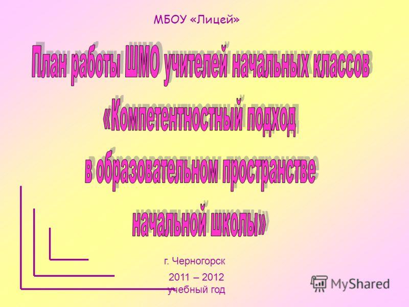 МБОУ «Лицей» г. Черногорск 2011 – 2012 учебный год
