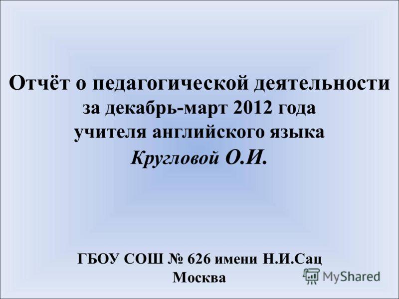 Отчёт о педагогической деятельности за декабрь-март 2012 года учителя английского языка Кругловой О.И. ГБОУ СОШ 626 имени Н.И.Сац Москва