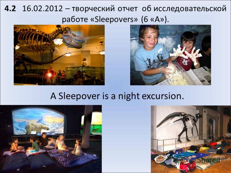 4.2 16.02.2012 – творческий отчет об исследовательской работе «Sleepovers» (6 «А»). A Sleepover is a night excursion.